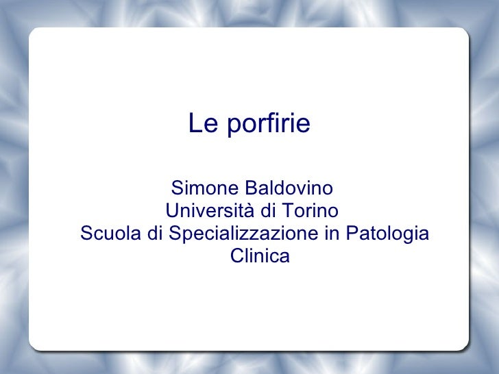 Le porfirie <ul><ul><li>Simone Baldovino  </li></ul></ul><ul><ul><li>Università di Torino  </li></ul></ul><ul><ul><li>Scuo...
