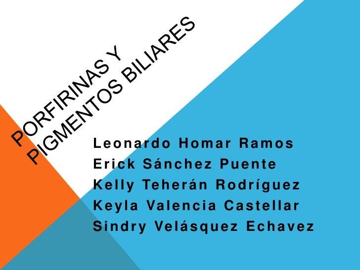 PORFIRINAS Y PIGMENTOS BILIARES<br />Leonardo Homar Ramos<br />Erick Sánchez Puente<br />Kelly Teherán Rodríguez<br />Keyl...