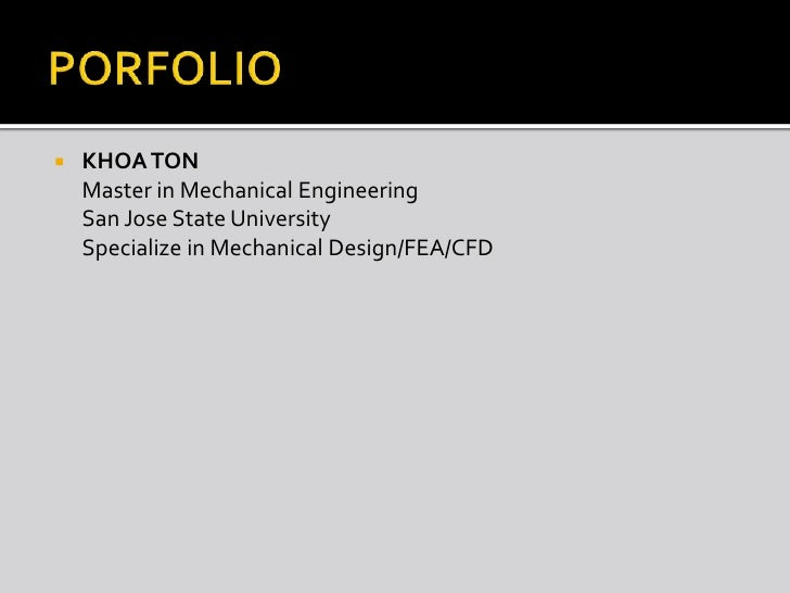 PORFOLIO<br />KHOA TON<br />	Master in Mechanical Engineering <br />	San Jose State University<br />	Specialize in Mechani...