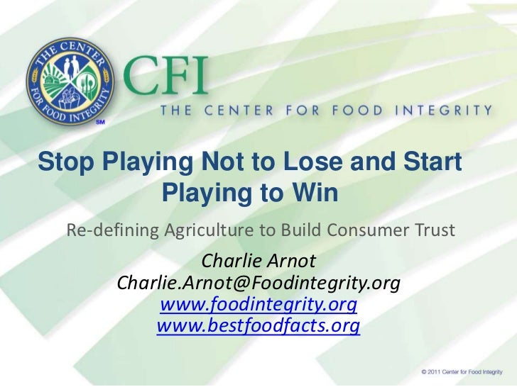 Stop Playing Not to Lose and Start Playing to Win<br />Re-defining Agriculture to Build Consumer Trust<br />Charlie Arnot<...