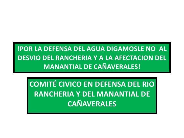 !POR LA DEFENSA DEL AGUA DIGAMOSLE NO ALDESVIO DEL RANCHERIA Y A LA AFECTACION DEL        MANANTIAL DE CAÑAVERALES!   COMI...