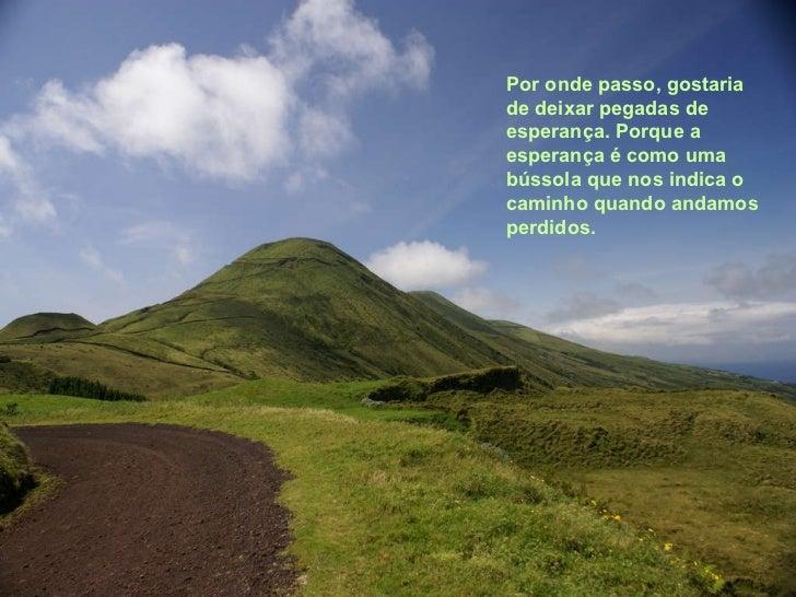 Por onde passo, gostaria de deixar pegadas de esperança. Porque a esperança é como uma bússola que nos indica o caminho qu...