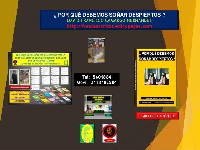 ¿ POR QUÈ DEBEMOS SOÑAR DESPIERTOS ?    DAVID FRANCISCO CAMARGO HERNÁNDEZ    http://fundaescritor.edicypages.com          ...