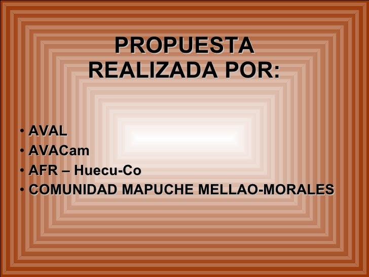 PROPUESTA        REALIZADA POR:  • AVAL • AVACam • AFR – Huecu-Co • COMUNIDAD MAPUCHE MELLAO-MORALES