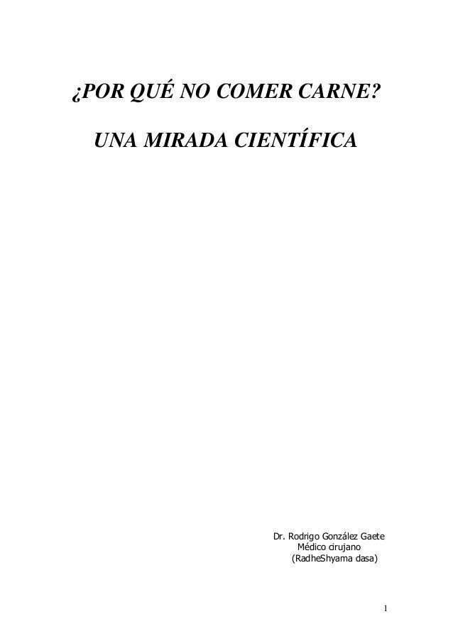 ¿POR QUÉ NO COMER CARNE? UNA MIRADA CIENTÍFICA  Dr. Rodrigo González Gaete Médico cirujano (RadheShyama dasa)  1