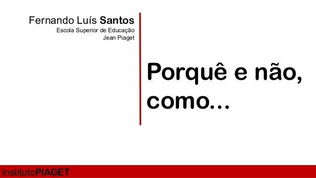 Fernando Luís Santos Escola Superior de Educação Jean Piaget Porquê e não, como... InstitutoPIAGET
