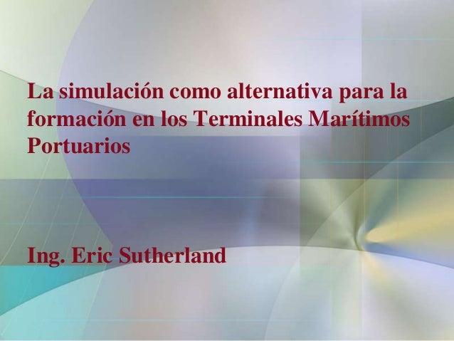 La simulación como alternativa para laformación en los Terminales MarítimosPortuariosIng. Eric Sutherland