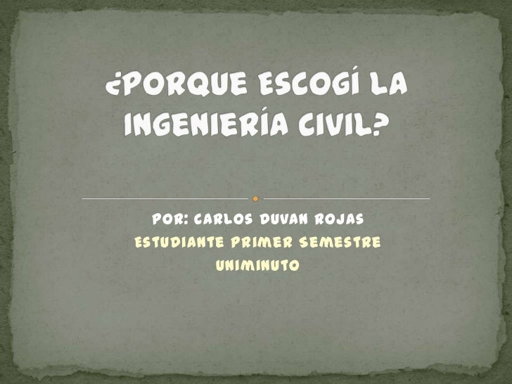 ¿Porque Escogí La Ingeniería Civil?<br />Por: Carlos Duvan Rojas<br />Estudiante Primer Semestre<br />Uniminuto<br />