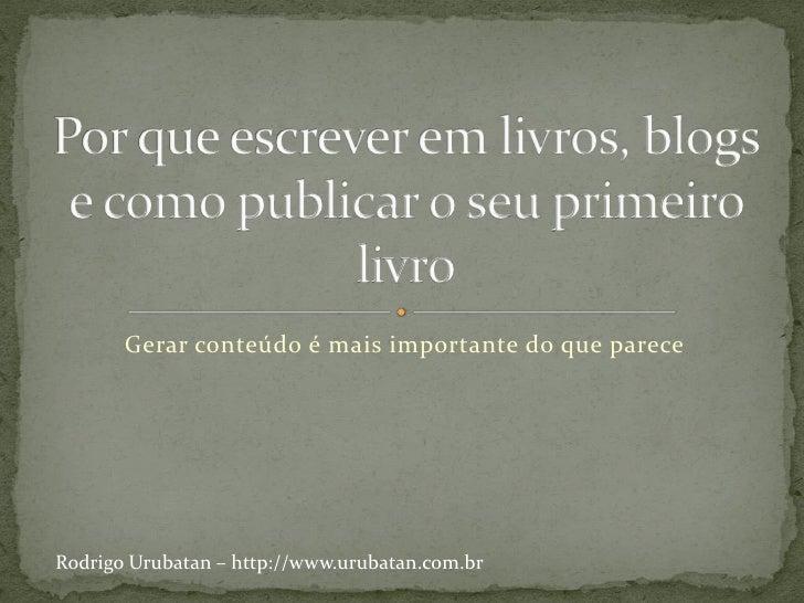Gerar conteúdo é mais importante do que pareceRodrigo Urubatan – http://www.urubatan.com.br