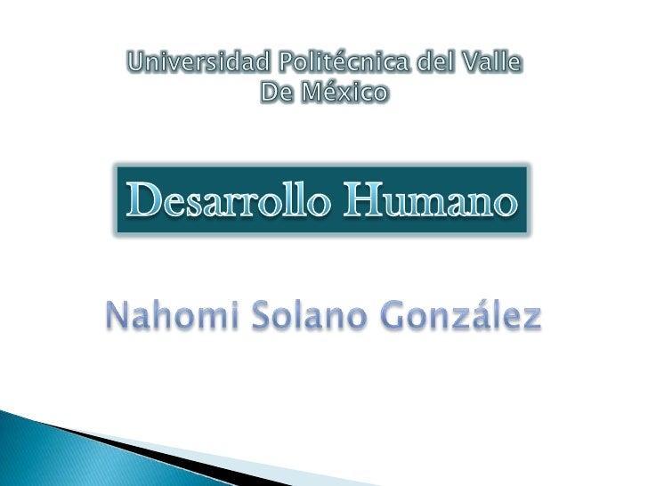 Universidad Politécnica del Valle <br />De México<br />Desarrollo Humano<br />Nahomi Solano González<br />