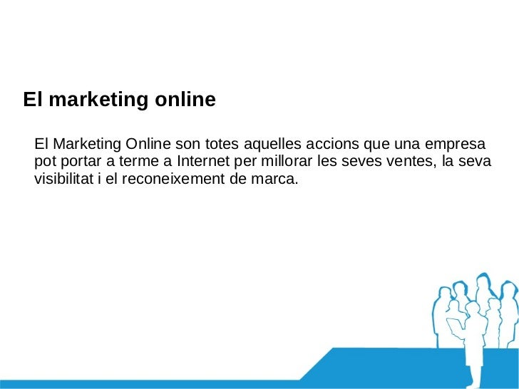 El marketing online El Marketing Online son totes aquelles accions que una empresa pot portar a terme a Internet per millo...