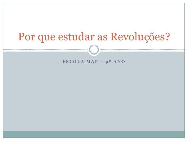 E S C O L A M A F – 9 º A N O Por que estudar as Revoluções?