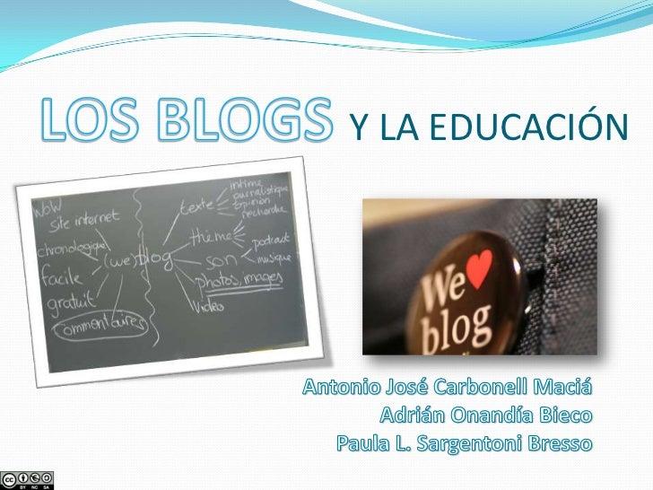 LOS BLOGS Y LA EDUCACIÓN<br />Antonio José Carbonell Maciá<br />Adrián Onandía Bieco<br />Paula L. SargentoniBresso<br />