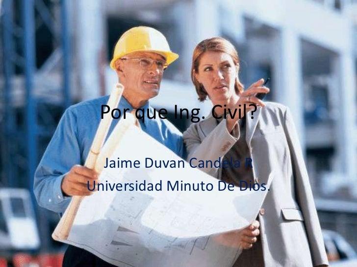 Por que Ing. Civil?  Jaime Duvan Candela RUniversidad Minuto De Dios.