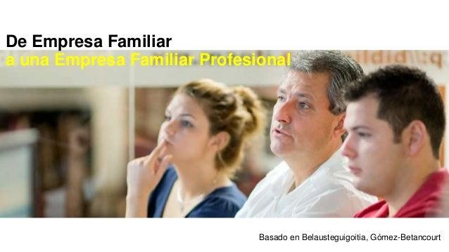 De Empresa Familiar  a una Empresa Familiar Profesional  Basado en Belausteguigoitia, Gómez-Betancourt