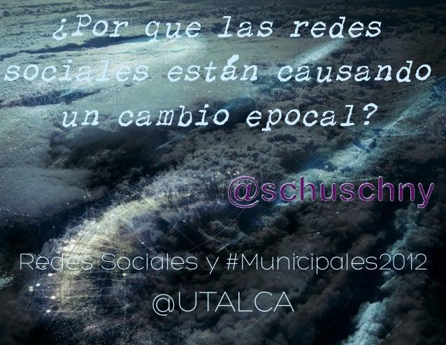 ¿Por que las redessociales están causandoun cambio epocal?Redes Sociales y #Municipales2012@UTALCA