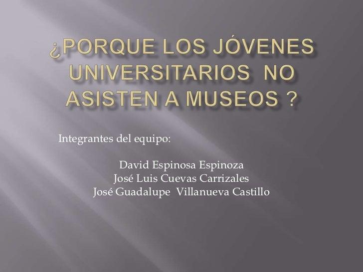 Integrantes del equipo:            David Espinosa Espinoza           José Luis Cuevas Carrizales       José Guadalupe Vill...