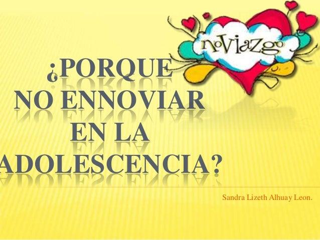 ¿PORQUE NO ENNOVIAR     EN LAADOLESCENCIA?            Sandra Lizeth Alhuay Leon.