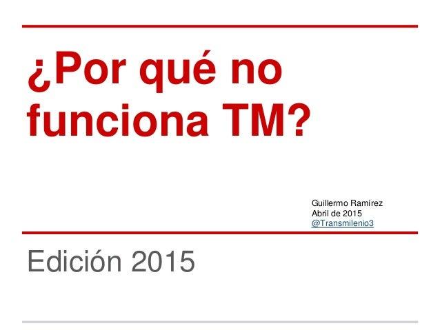¿Por qué no funciona TM? Edición 2015 Guillermo Ramírez Abril de 2015 @Transmilenio3