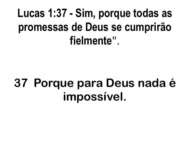 """Lucas 1:37 - Sim, porque todas as promessas de Deus se cumprirão fielmente"""".37  Porque para Deus nada é impossível.<br />"""