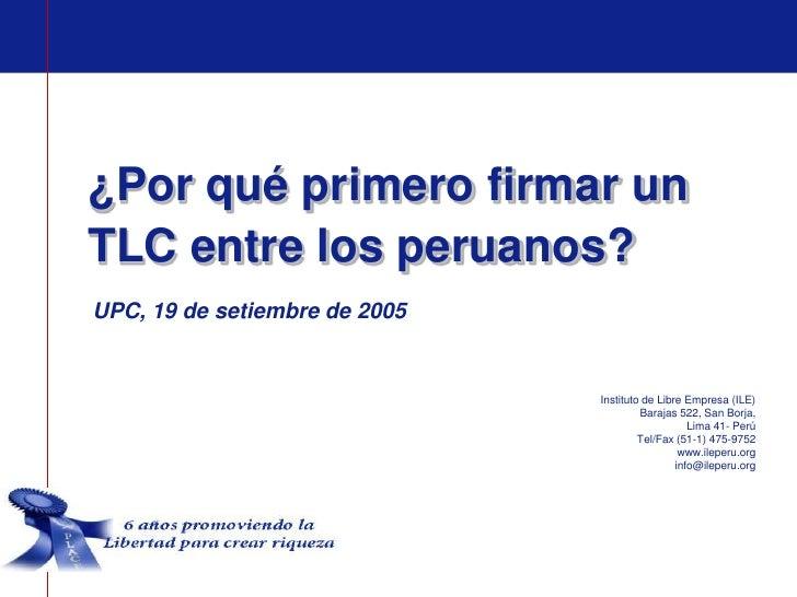 ¿Por qué primero firmar unTLC entre los peruanos?UPC, 19 de setiembre de 2005                               Instituto de L...