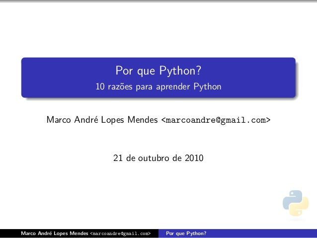 Por que Python? 10 raz˜oes para aprender Python Marco Andr´e Lopes Mendes <marcoandre@gmail.com> 21 de outubro de 2010 Mar...