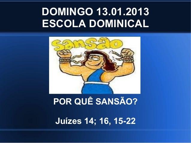 DOMINGO 13.01.2013ESCOLA DOMINICAL POR QUÊ SANSÃO?  Juízes 14; 16, 15-22