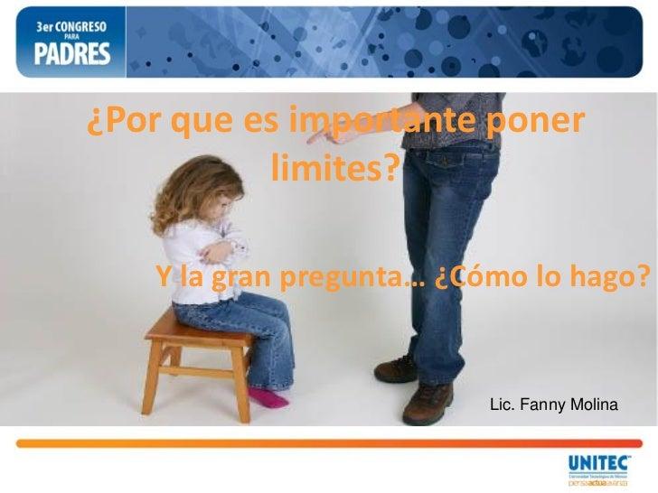 ¿Por que es importante poner          limites?   Y la gran pregunta… ¿Cómo lo hago?                         Lic. Fanny Mol...