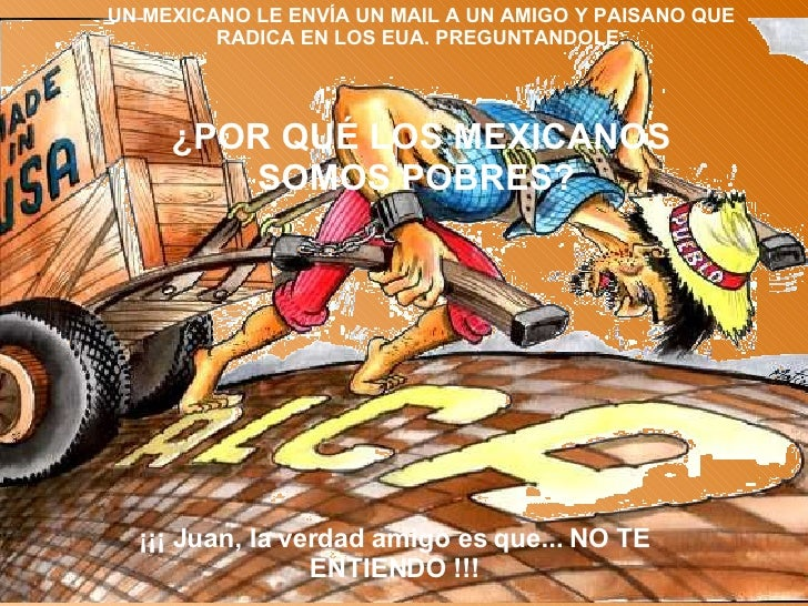 UN MEXICANO LE ENVÍA UN MAIL A UN AMIGO Y PAISANO QUE RADICA EN LOS EUA. PREGUNTANDOLE: ¿POR QUÉ LOS MEXICANOS SOMOS POBRE...