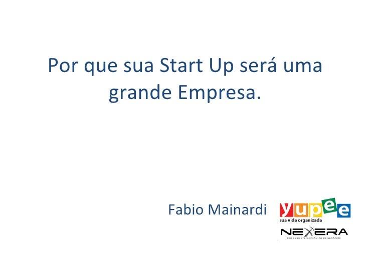 Por que sua Start Up será uma      grande Empresa.            Fabio Mainardi