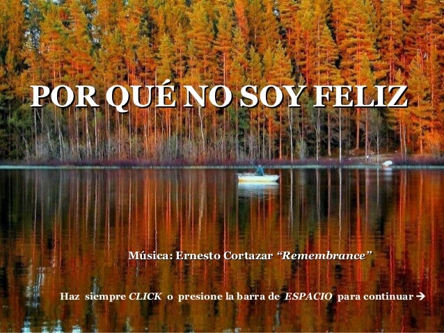 """POR QUÉ NO SOY FELIZAfm.                   Música: Ernesto Cortazar """"Remembrance""""       Haz siempre CLICK o presione la ba..."""