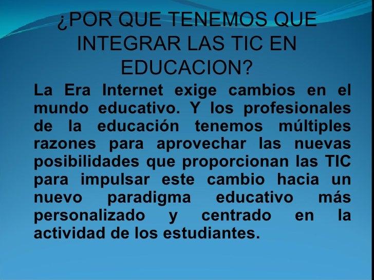 ¿POR QUE TENEMOS QUE INTEGRAR LAS TIC EN EDUCACION? La Era Internet exige cambios en el mundo educativo. Y los profesional...