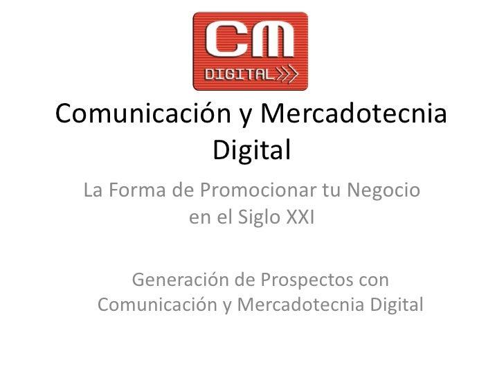 Comunicación y Mercadotecnia Digital<br />La Forma de Promocionar tu Negocio en el Siglo XXI<br />Generación de Prospectos...