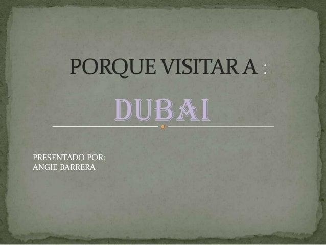 DUBAI PRESENTADO POR: ANGIE BARRERA