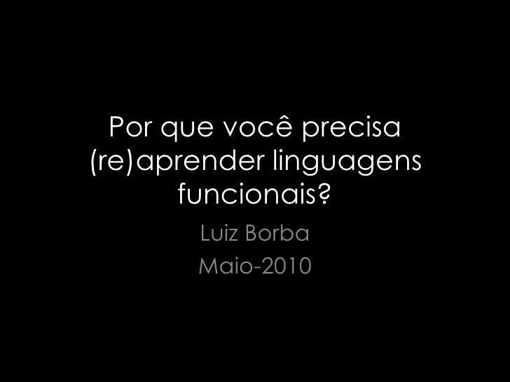 Por que você precisa (re)aprender linguagens funcionais? Luiz Borba Maio-2010