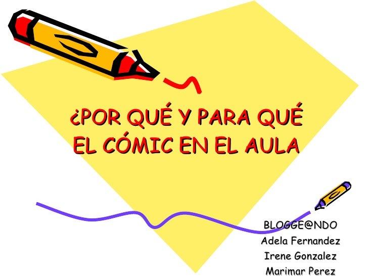 ¿POR QUÉ Y PARA QUÉ EL CÓMIC EN EL AULA [email_address] Adela Fernandez Irene Gonzalez Marimar Perez