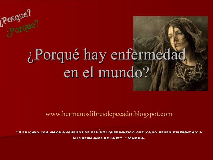 """¿Porqué hay enfermedad en el mundo? www.hermanoslibresdepecado.blogspot.com """" Dedicado con amor a aquellos de espíritu que..."""
