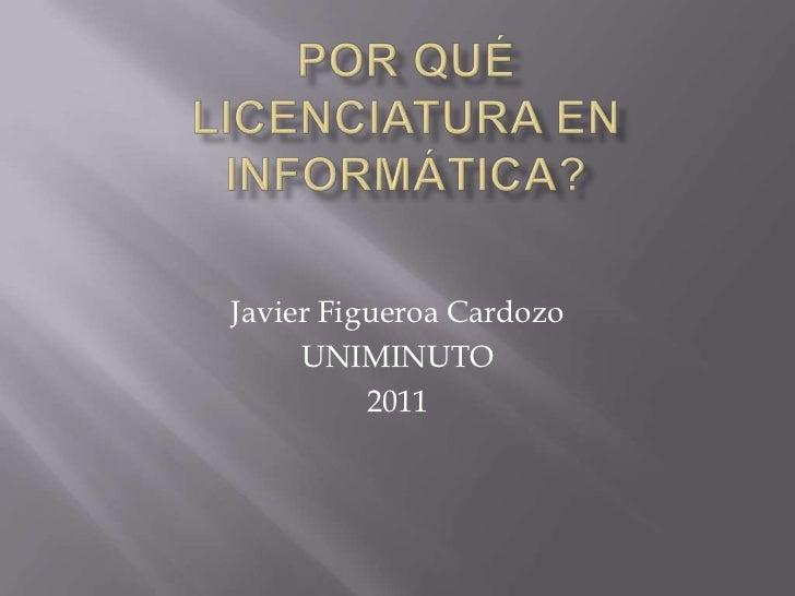 POR QUÉLICENCIATURA EN INFORMÁTICA?<br />Javier Figueroa Cardozo<br />UNIMINUTO<br />2011<br />