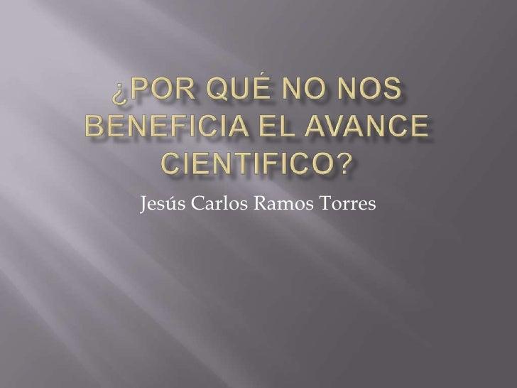 ¿Por qué no nos beneficia el avance cientifico?<br />Jesús Carlos Ramos Torres<br />