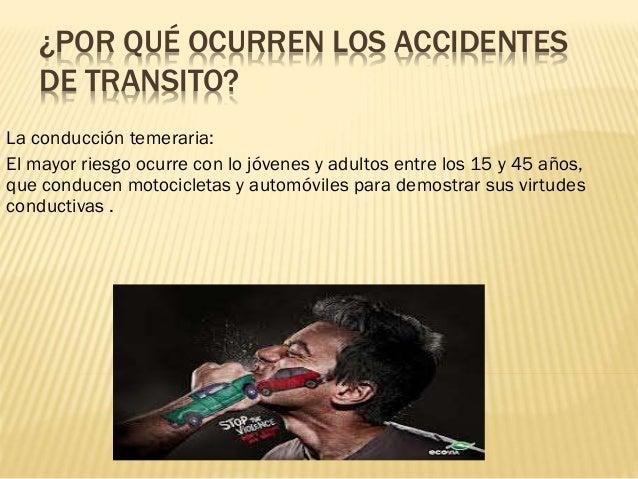 ¿POR QUÉ OCURREN LOS ACCIDENTES DE TRANSITO? La conducción temeraria: El mayor riesgo ocurre con lo jóvenes y adultos entr...
