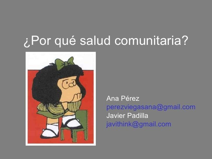 ¿Por qué salud comunitaria?             Ana Pérez             perezviegasana@gmail.com             Javier Padilla         ...