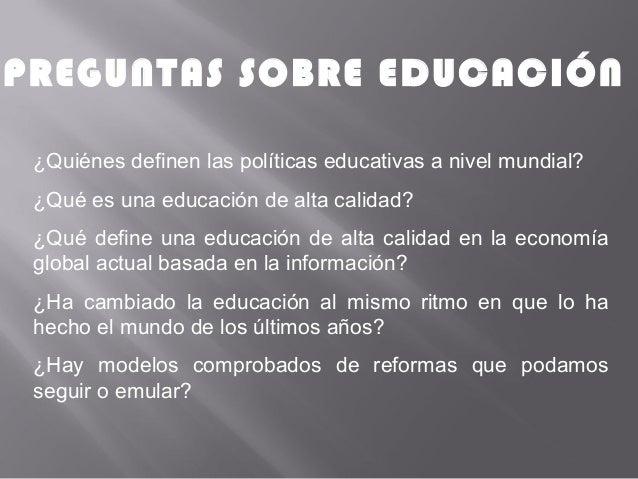 PREGUNTAS SOBRE EDUCACIÓN ¿Quiénes definen las políticas educativas a nivel mundial? ¿Qué es una educación de alta calidad...