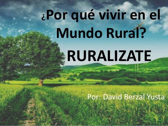 ¿Por qué vivir en el Mundo Rural? RURALIZATE Por: David Berzal Yusta
