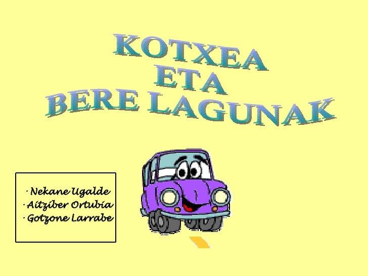 KOTXEA  ETA  BERE LAGUNAK <ul><li>Nekane  Ugalde </li></ul><ul><li>Aitziber Ortubia </li></ul><ul><li>Gotzone Larrabe </li...