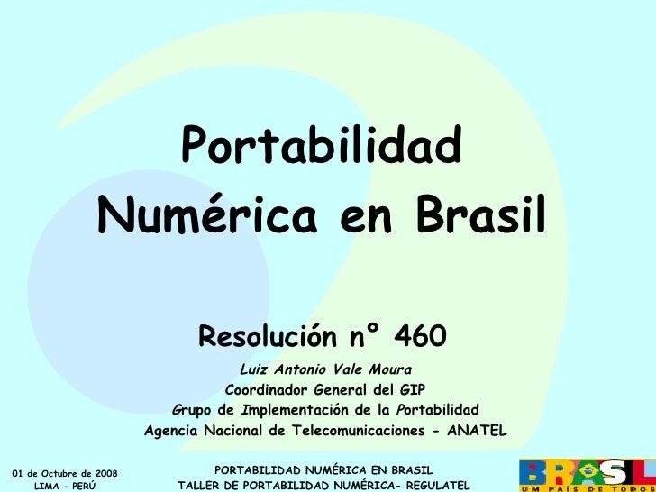 Portabilidad Numérica en Brasil Resolución n° 460 Luiz Antonio Vale Moura Coordinador General del GIP G rupo de  I mplemen...