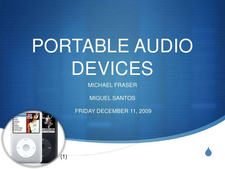 PORTABLE AUDIO DEVICES<br />MICHAEL FRASER<br />MIGUEL SANTOS<br /> FRIDAY DECEMBER 11, 2009 <br />(1)<br />