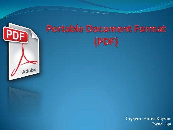 Portable Document Format (PDF)<br />Студент: Ангел Крумов<br />Група: 44а<br />