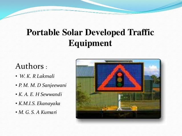Portable Solar Developed Traffic               EquipmentAuthors :• W. K. R Lakmali• P. M. M. D Sanjeewani• K. A. E. H Seww...