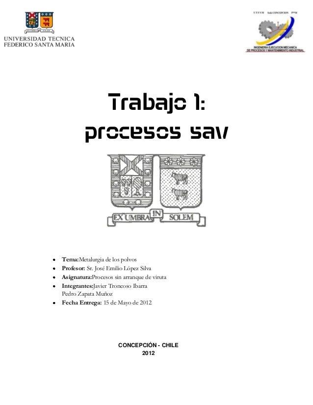 Trabajo 1: procesos sav Tema:Metalurgia de los polvos Profesor: Sr. José Emilio López Silva Asignatura:Procesos sin arranq...