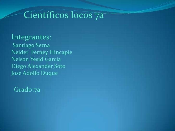 Científicos locos 7a<br />Integrantes:<br /> Santiago Serna<br />Neider  Ferney Hincapie<br />Nelson Yesid García<br />Die...